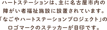 ハートステーションは、主に名古屋市内の 障がい者福祉施設に設置されています。 「なごやハートステーションプロジェクト」の ロゴマークのステッカーが目印です。