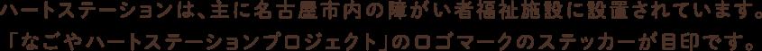 ハートステーションは、主に名古屋市内の障がい者福祉施設に設置されています。 「なごやハートステーションプロジェクト」のロゴマークのステッカーが目印です。